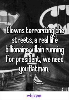 Clowns terrorizing the streets, a real life billionaire villain running for president, we need you Batman.