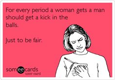 For every period a woman gets a man should get a kick in the balls. Just to be fair.