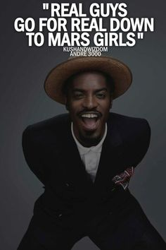 """""""Real guys go for real down to mars girls."""" -Andre 3000 quote Outkast"""