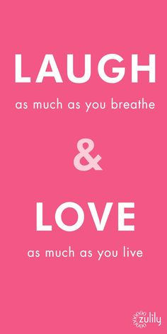 Laugh as much as you breathe and love as much as you live.