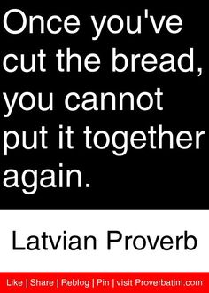 Once you've cut the bread, you cannot put it together again. - Latvian Proverb #proverbs #quotes