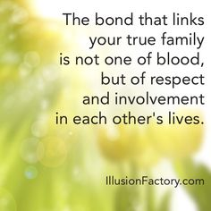 The bond that links your true family is not one of blood, but of respect and involvement in each other's lives. At The Illusion Factory, we search for inspirational thoughts to share with others in our quest to help make the world a more enjoyable place in which to live. We encourage you to please repin the ones that resonate with you and share with others. If you or one of your colleagues need help with interactive marketing... call us 818-788-9700 x 1 illusionfactory.com #quote #kindness…