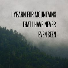 I yearn for mountains that I have never seen before