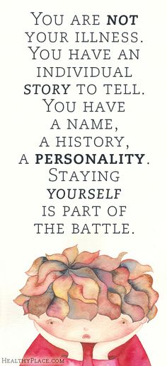 Quote on mental health stigma - You are not your illness. You have an individual story to tell. You have a name, a history, a personality. Staying yourself is part of the battle.