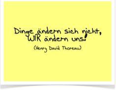 """""""Dinge ändern sich nicht, WIR ändern uns."""" (Henry David Thoreau)"""