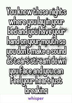 You know those nights where you lay in your bed and you have your hand on your mouth so you don't make a sound as tears stream down you face and you can feel your heart just breaking