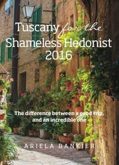 Tuscany for the Shameless Hedonist