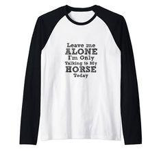 Leave Me Alone,I'm Only Talking To My Horse Today Raglan Baseball Tee Leave Me Alone I'm Only Talking To My Horse Today