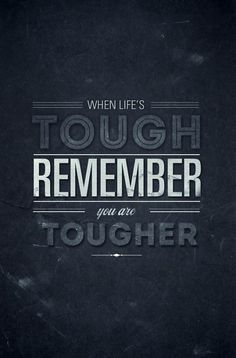 """""""When life's tough, remember, you are tougher."""" -- definitely need to keep this in mind right now."""