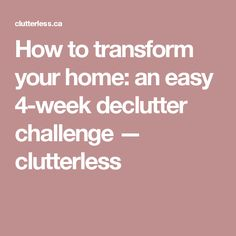 How to transform your home: an easy 4-week declutter challenge — clutterless