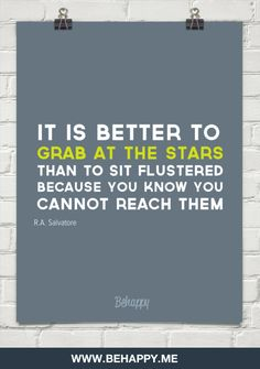 It is better to  grab at the stars than to sit flustered because you know you cannot reach them by R.A. Salvatore  #2998