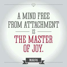A mind free from attachment is the master of joy. ~ Marpa