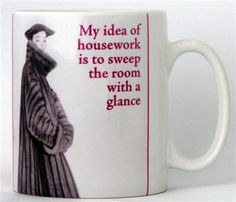 My idea of housework is to sweep the room with a glance