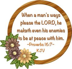 When a man's ways please the LORD, he maketh even his enemies to be at peace with him.