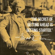 """The secret of getting ahead is getting started."" -- Mark Twain Quote"