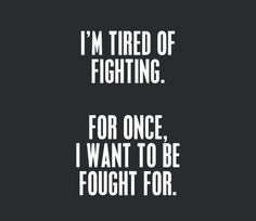 I'm tired of fighting. For once, I want to be fought for. - Inspirational Quotes
