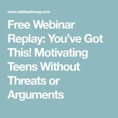 Free Webinar Replay: You've Got This! Motivating Teens Without Threats or Arguments