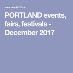 PORTLAND events, fairs, festivals - December 2017