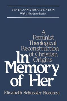 In Memory of Her: A Feminist Theological Reconstruction of Christian Origins by Elisabeth Fiorenza. This brilliant scholarly treatise succeeds in bringing to our consciousness women who played an important role in the origins of Christianity.