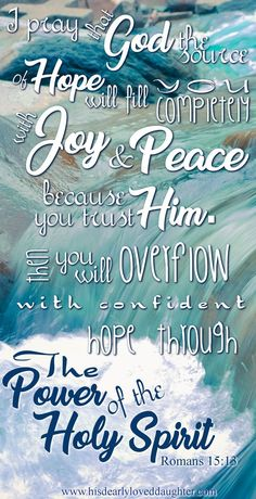 I pray that God, the source of hope will fill you completely with joy and peace because you trust Him. Then you will overflow with confident hope through the power of the Holy Spirit. Romans 15:13 Scripture, Bible Verse, Verses, Word of God, Christian quotes, Encouraging, Hope, Truth, Words to live by, Sword of the Spirit