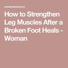 How to Strengthen Leg Muscles After a Broken Foot Heals - Woman                                                                                                                                                                                 More