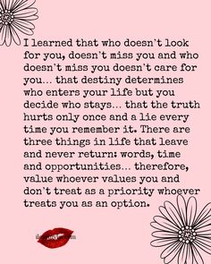I learned that who doesn't look for you, doesn't miss you and who doesn't miss you doesn't care for you… that destiny determines who enters your life but you decide who stays… that the truth hurts only once and a lie every time you remember it. There are three things in life…