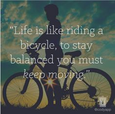 Life is like riding a bicycle, to stay balanced you must keep moving.