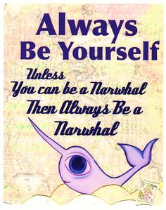 Always Be Yourself. Unless you can be a Narwhal #quote #narwhal #animalart