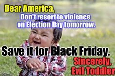 It's The Best(Joke) I Got, Guys... | Dear America, Don't resort to violence on Election Day tomorrow. Save it for Black Friday. Sincerely, Evil Toddler | image tagged in memes,evil toddler,election 2016 | made w/ Imgflip meme maker