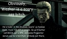 Me: WESKER SCARES ME    Wesker: Ah, there you are Blue..  Me: Oh shit... CHRISSSSS!!!!