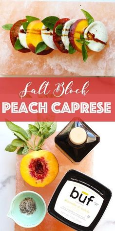 peach You can't go wrong with this salt block peach Caprese recipe. It's a slight variation on a classic Caprese, alternating tomato and peach slices with fresh mozzarella and basil. This simple vegetarian side or starter is easy to make and full of flavor. It is beautiful served on a salt block, but you can also simply serve on a platter. on salt block
