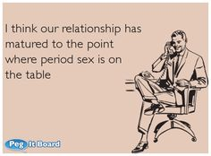 TV ecard:   I think our relationship has  matured to the point  where period sex is on  the table. I dont think i could ever do that! sorry future husband. Youll have to wait one week a month  Ecard  humor  funny  laugh