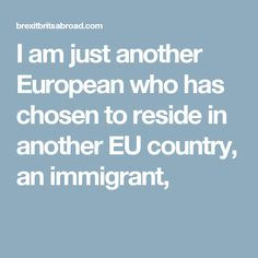 I am just another European who has chosen to reside in another EU country, an immigrant,