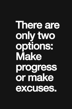 There Are Only Two Options: Make Progress or Make Excuses .