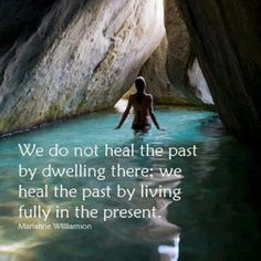 """""""We do not heal the past by dwelling there; we heal the past by living fully in the present."""" -Marianne Williamson need to try to remember this The Baths Virgin Gorda, Encouragement, Marianne Williamson, A Course In Miracles, Live In The Present, All Nature, That Way, Namaste, Places To See"""