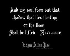 And My soul from out that shadow that lies floating on the floor Shall be lifted -Nevermore - Edgar Allan Poe