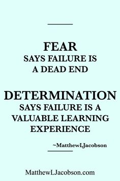 """""""Fear says failure is a dead end. Determination says failure is a valuable learning experience."""" -Matthew L. Jacobson"""
