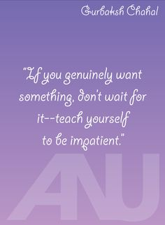 """If you genuinely want something, don't wait for it--teach yourself to be impatient."" - Gurbaksh Chahal inspirational quote"