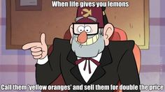The wisdom of a Gruncle- Gravity falls. Stan is my soul animal.