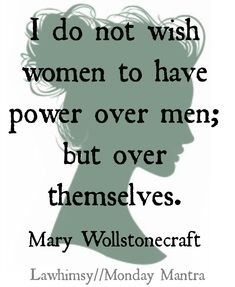 """""""I do not wish women to have power over men; but over themselves"""" - Mary Wollstonecraft."""