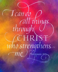 I can do all things through Christ who continually pouring the strength into me Philippians 4:13 My favorite scripture