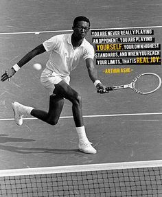 Arthur Ashe nailed it. Love this quote, but I don't think you can ever reach your limits... but the joy is reaching one thing at time!