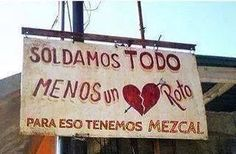 """Sign in front of a Mexican welding shop: """"We weld everything except a broken heart. For that we have mezcal."""" In case it hasn't hit your town quite yet, a. Spanish Humor, Spanish Quotes, Haha Funny, Lol, Funny Stuff, Mexican Problems, Thinking Out Loud, Humor Mexicano, The Ugly Truth"""