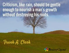 Criticism, like rain, should be gentle enough to nourish a man's growth without destroying his roots. / Frank A. Clark