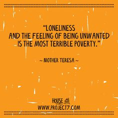 """Loneliness & the feeling of being unwanted is the most terrible poverty."" - Mother Teresa 