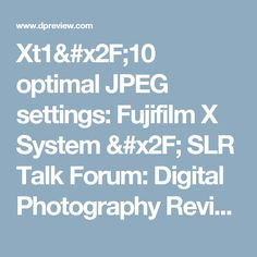 Xt1/10 optimal JPEG settings: Fujifilm X System / SLR Talk Forum: Digital Photography Review