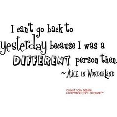 I can't go back to yesterday because I was a different person then. One of my favorite quotes.