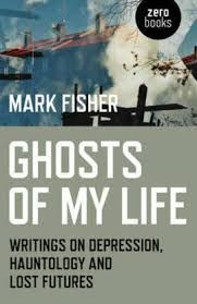 Ghosts of My Life: Writings on Depression, Hauntology and Lost Futures by Mark Fisher - V 73 FIS