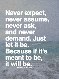 Words to Remember ... Never Expect, Never Assume, never Ask, and never Demand. Just Let it Be. Because if its meant to Be, It Will Be. #Let_It_Be #Quotes #Words #Sayings #Life #Inspiration