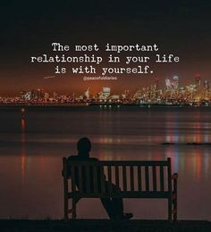 Most important relationship in your life is with yourself.